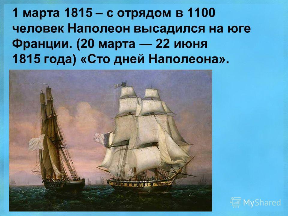 1 марта 1815 – с отрядом в 1100 человек Наполеон высадился на юге Франции. (20 марта 22 июня 1815 года) «Сто дней Наполеона».
