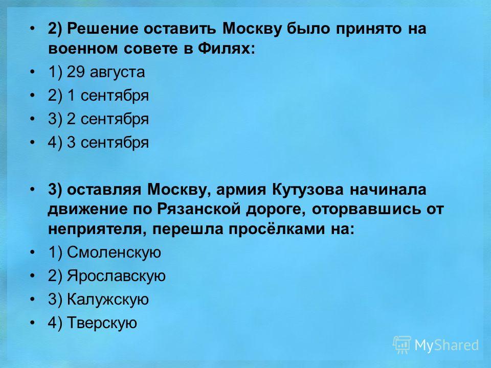 2) Решение оставить Москву было принято на военном совете в Филях: 1) 29 августа 2) 1 сентября 3) 2 сентября 4) 3 сентября 3) оставляя Москву, армия Кутузова начинала движение по Рязанской дороге, оторвавшись от неприятеля, перешла просёлками на: 1)