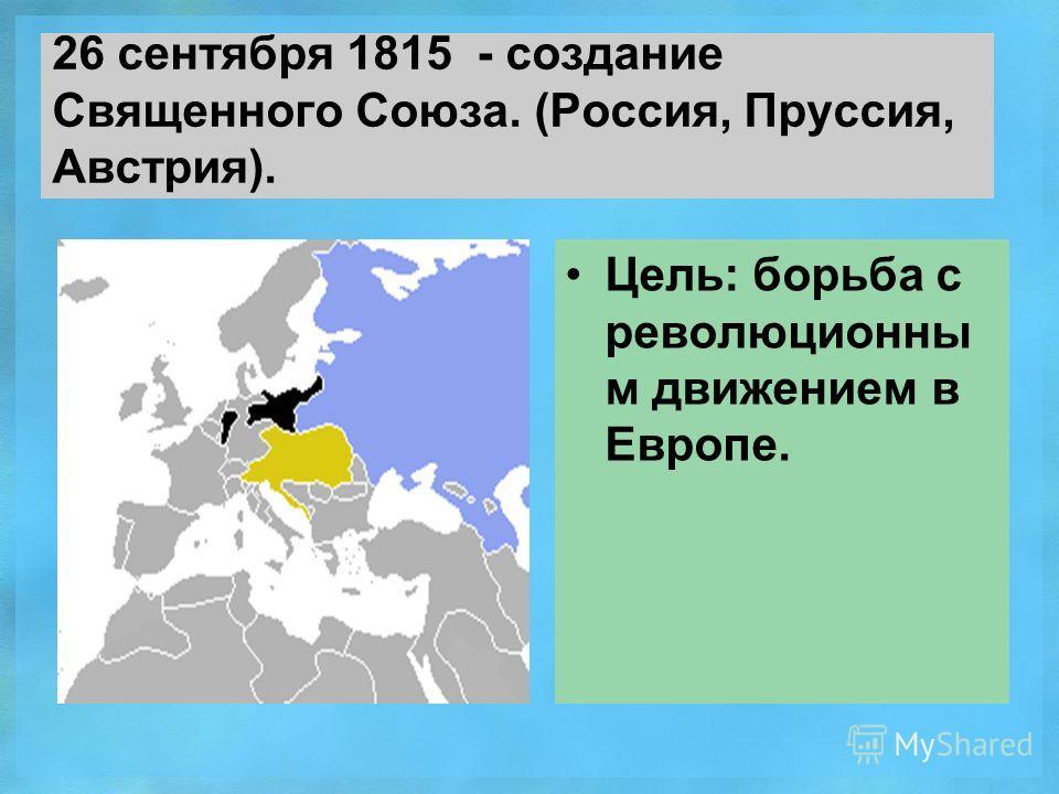 26 сентября 1815 - создание Священного Союза. (Россия, Пруссия, Австрия). Цель: борьба с революционны м движением в Европе.