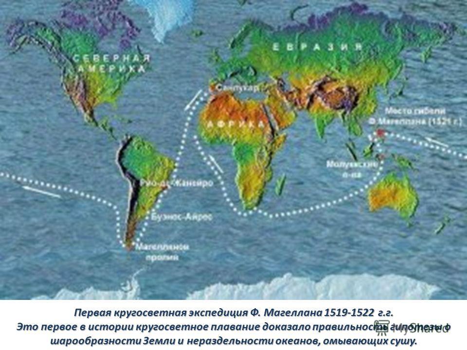 Первая кругосветная экспедиция Ф. Магеллана 1519-1522 г.г. Это первое в истории кругосветное плавание доказало правильность гипотезы о шарообразности Земли и нераздельности океанов, омывающих сушу.