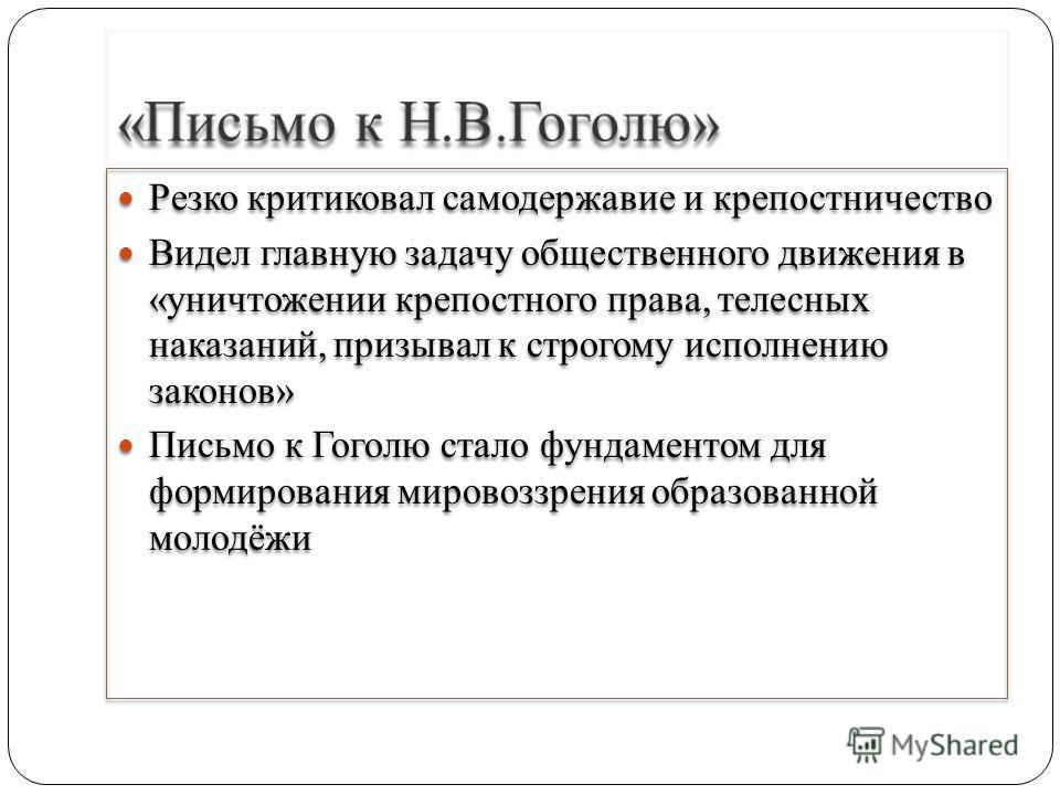 Резко критиковал самодержавие и крепостничество Видел главную задачу общественного движения в «уничтожении крепостного права, телесных наказаний, призывал к строгому исполнению законов» Письмо к Гоголю стало фундаментом для формирования мировоззрения