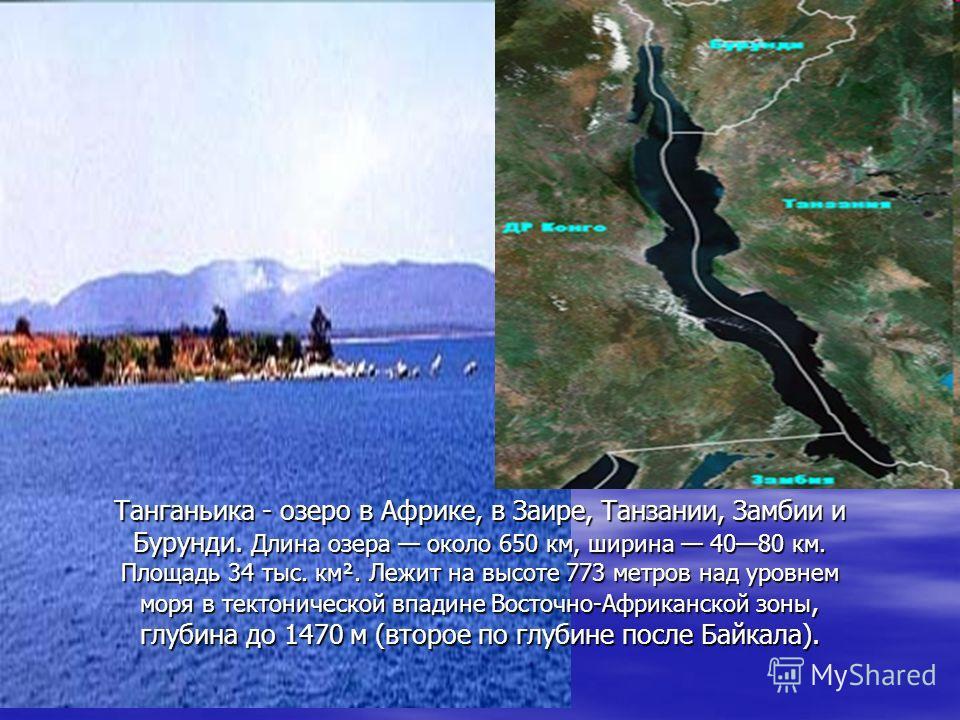 Танганьика - озеро в Африке, в Заире, Танзании, Замбии и Бурунди. Длина озера около 650 км, ширина 4080 км. Площадь 34 тыс. км². Лежит на высоте 773 метров над уровнем моря в тектонической впадине Восточно-Африканской зоны, глубина до 1470 м (второе