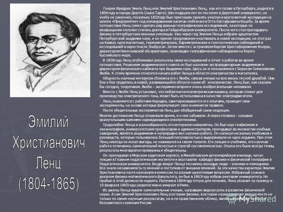 Генрих Фридрих Эмиль Ленц или Эмилий Христианович Ленц, как его позже в Петербурге, родился в 1804 году в городе Дерпте (ныне Тарту). Шестнадцати лет он поступил в Дерптский университет, но учебу не закончил, поскольку 1823 году был приглашен принять