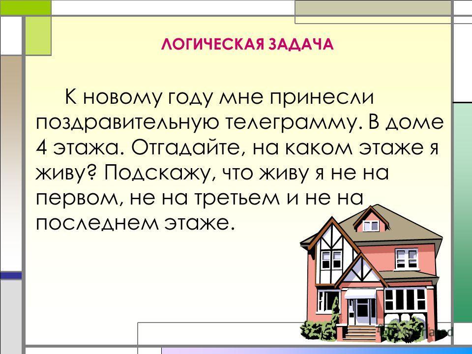 ЛОГИЧЕСКАЯ ЗАДАЧА К новому году мне принесли поздравительную телеграмму. В доме 4 этажа. Отгадайте, на каком этаже я живу? Подскажу, что живу я не на первом, не на третьем и не на последнем этаже.