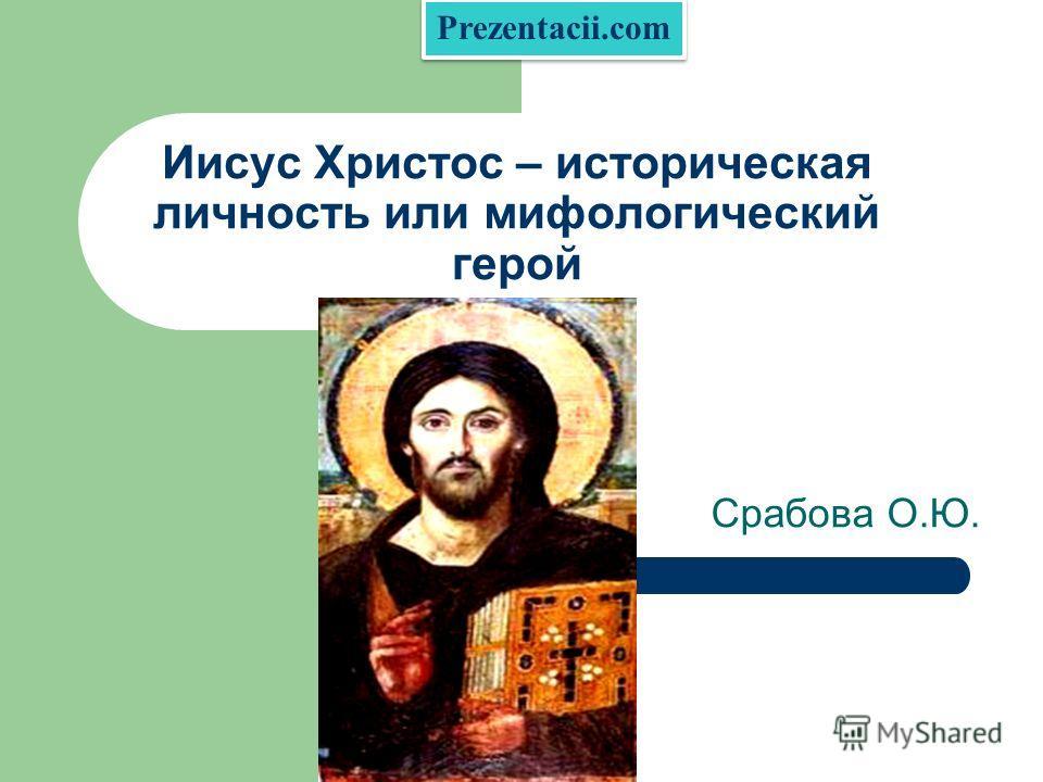 Иисус Христос – историческая личность или мифологический герой Срабова О.Ю. Prezentacii.com