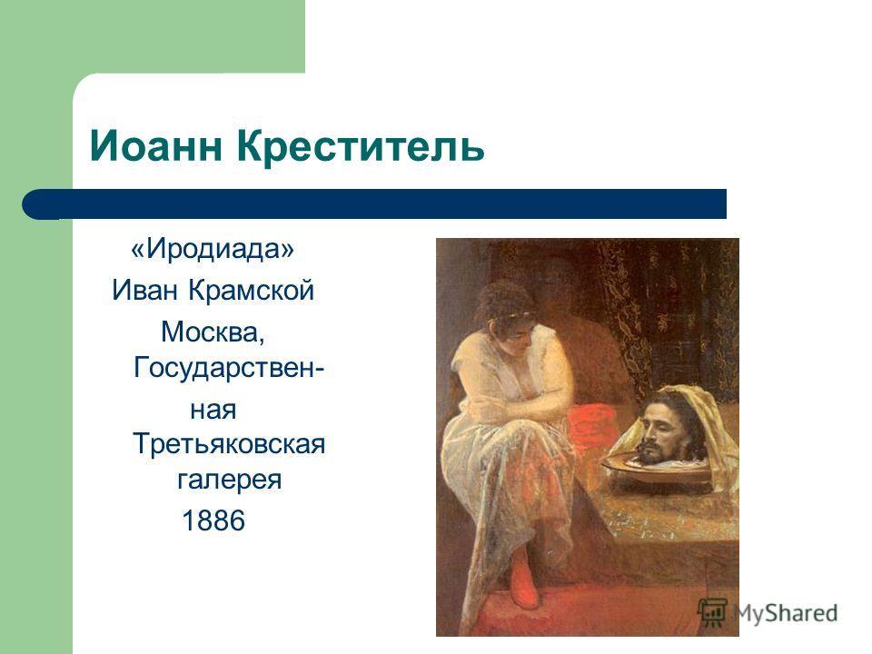 Иоанн Креститель «Иродиада» Иван Крамской Москва, Государствен- ная Третьяковская галерея 1886