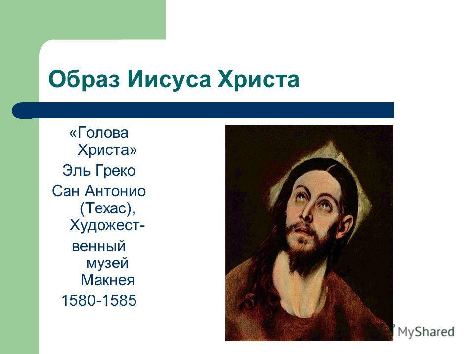 Образ Иисуса Христа «Голова Христа» Эль Греко Сан Антонио (Техас), Художест- венный музей Макнея 1580-1585