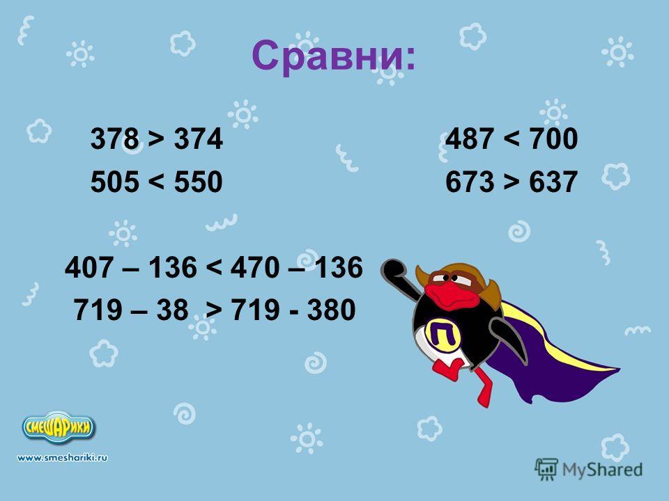 Сравни: 378 > 374 487 < 700 505 637 407 – 136 < 470 – 136 719 – 38 … 719 - 380