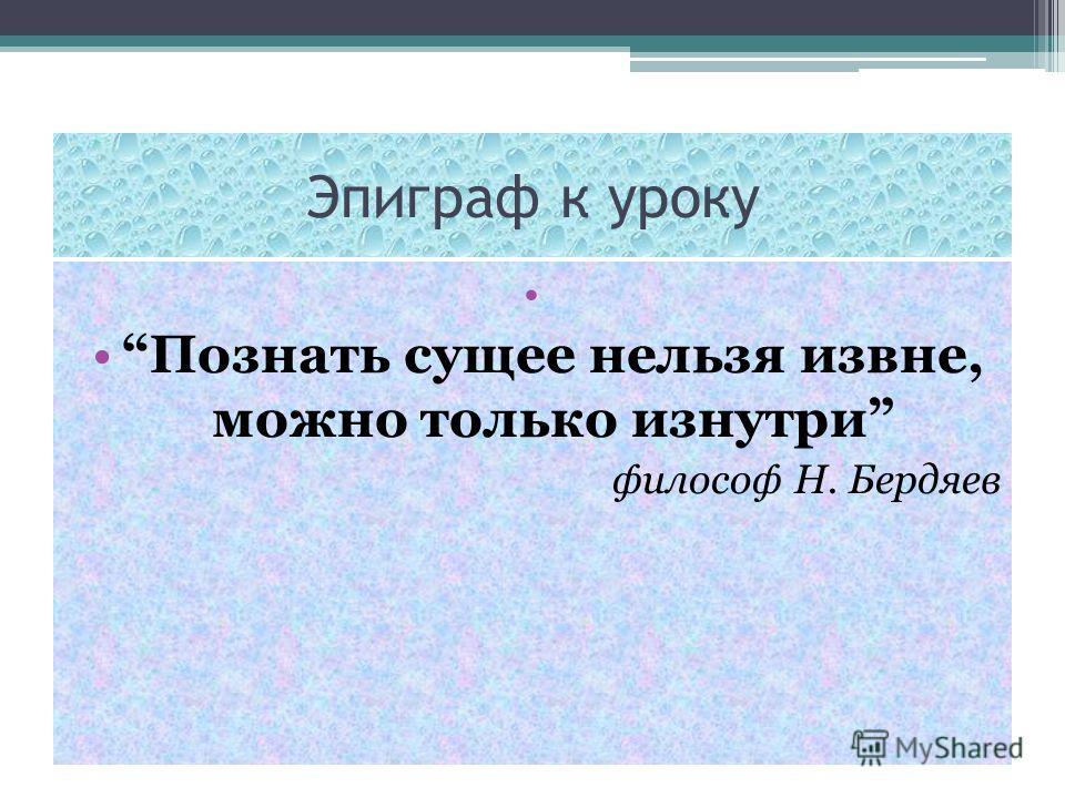 Эпиграф к уроку Познать сущее нельзя извне, можно только изнутри философ Н. Бердяев