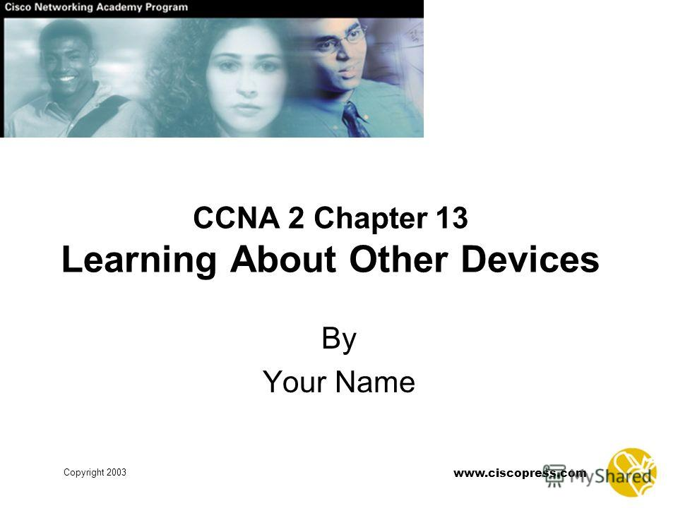 Copyright 2003 www.ciscopress.com CCNA 2 Chapter 13 Learning About Other Devices By Your Name