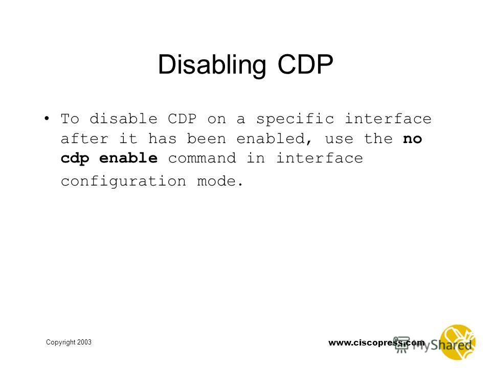 Copyright 2003 www.ciscopress.com Disabling CDP To disable CDP on a specific interface after it has been enabled, use the no cdp enable command in interface configuration mode.