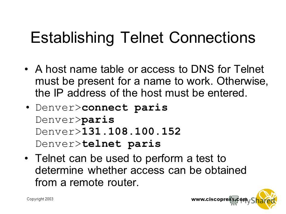 Copyright 2003 www.ciscopress.com Establishing Telnet Connections A host name table or access to DNS for Telnet must be present for a name to work. Otherwise, the IP address of the host must be entered. Denver>connect paris Denver>paris Denver>131.10