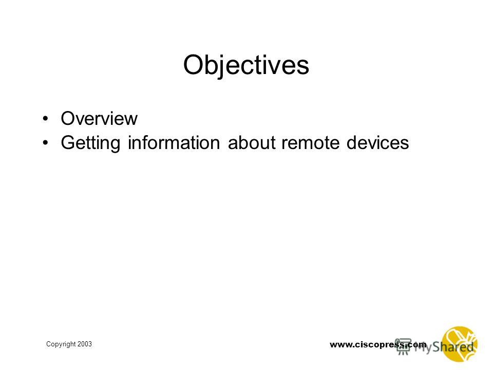 Copyright 2003 www.ciscopress.com Objectives Overview Getting information about remote devices