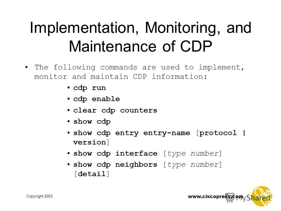 Copyright 2003 www.ciscopress.com Implementation, Monitoring, and Maintenance of CDP The following commands are used to implement, monitor and maintain CDP information: cdp run cdp enable clear cdp counters show cdp show cdp entry entry-name [protoco