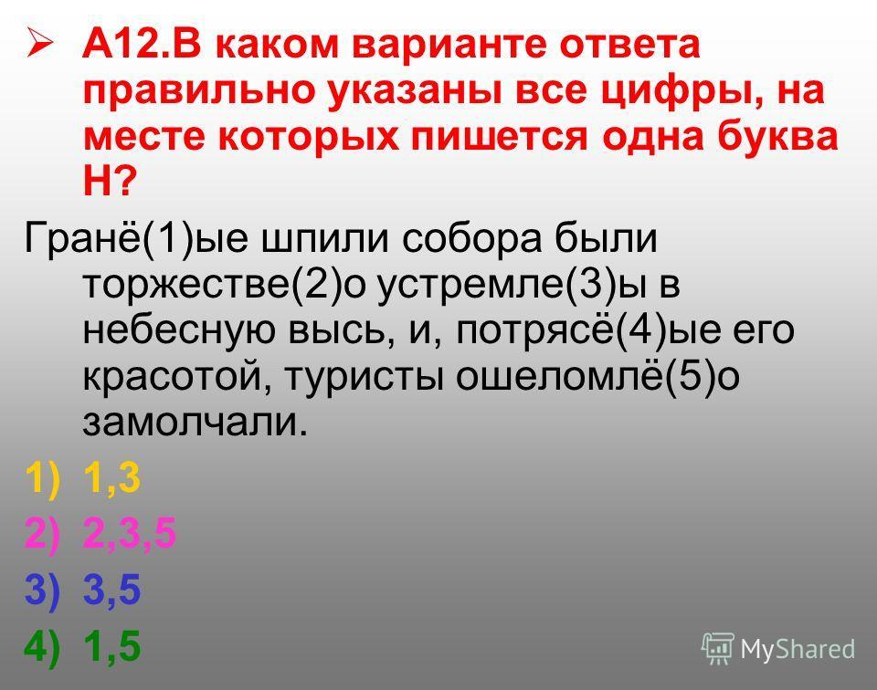 А12. В каком варианте ответа правильно указаны все цифры, на месте которых пишется одна буква Н? Гранё(1)ые шпили собора были торжестве(2)о устремле(3)ы в небесную высь, и, потрясё(4)ые его красотой, туристы ошеломлё(5)о замолчали. 1)1,3 2)2,3,5 3)3,