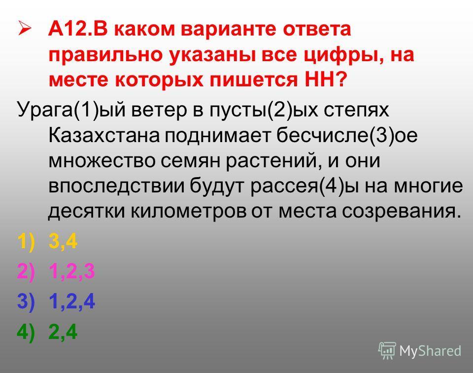 А12. В каком варианте ответа правильно указаны все цифры, на месте которых пишется НН? Урага(1)ый ветер в пусты(2)ых степях Казахстана поднимает бесчисле(3)ое множество семян растений, и они впоследствии будут рассея(4)ы на многие десятки километров