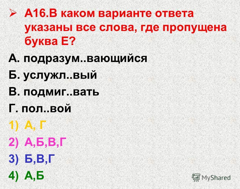 А16. В каком варианте ответа указаны все слова, где пропущена буква Е? А. подразум..вающийся Б. услужл..вый В. подмиг..вать Г. пол..вой 1)А, Г 2)А,Б,В,Г 3)Б,В,Г 4)А,Б
