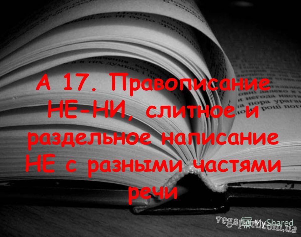 А 17. Правописание НЕ-НИ, слитное и раздельное написание НЕ с разными частями речи