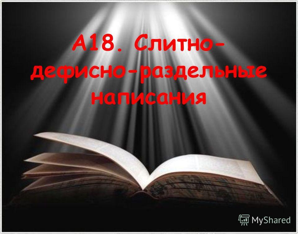 А18. Слитно- девисно-раздельные написания