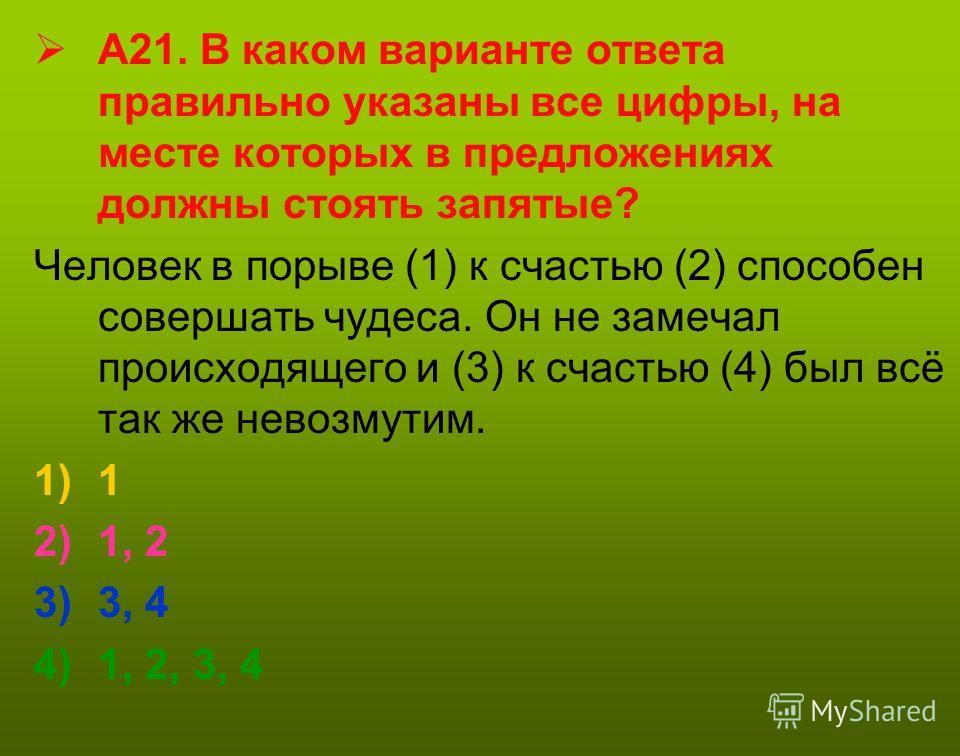 А21. В каком варианте ответа правильно указаны все цифры, на месте которых в предложениях должны стоять запятые? Человек в порыве (1) к счастью (2) способен совершать чудеса. Он не замечал происходящего и (3) к счастью (4) был всё так же невозмутим.