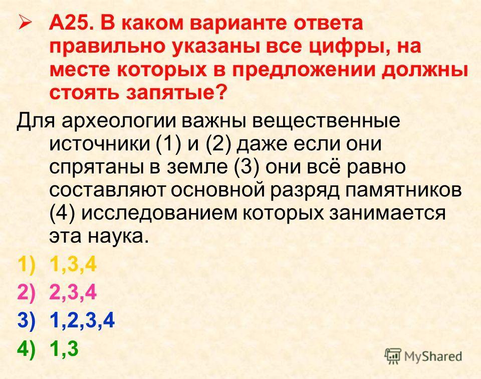 А25. В каком варианте ответа правильно указаны все цифры, на месте которых в предложении должны стоять запятые? Для археологии важны вещественные источники (1) и (2) даже если они спрятаны в земле (3) они всё равно составляют основной разряд памятник