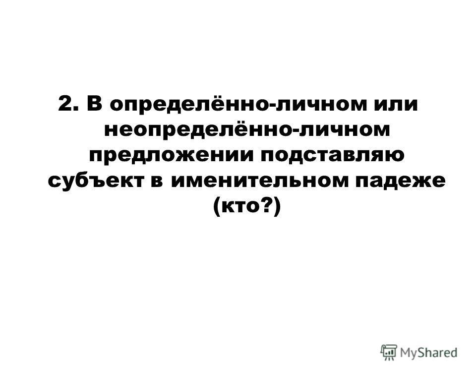 2. В определённо-личном или неопределённо-личном предложении подставляю субъект в именительном падеже (кто?)