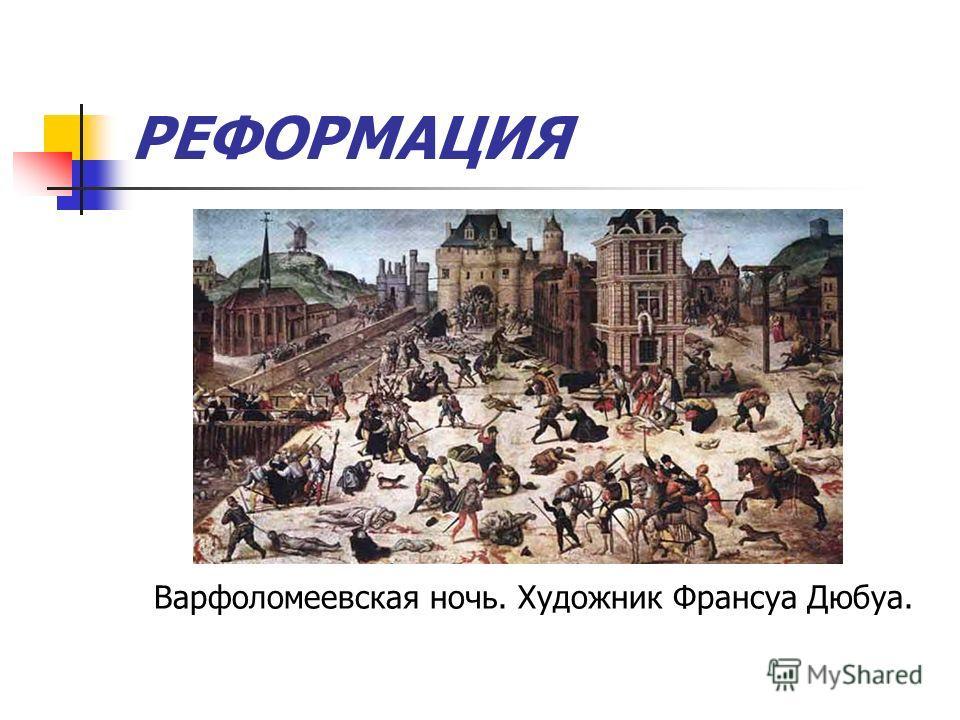 РЕФОРМАЦИЯ Варфоломеевская ночь. Художник Франсуа Дюбуа.