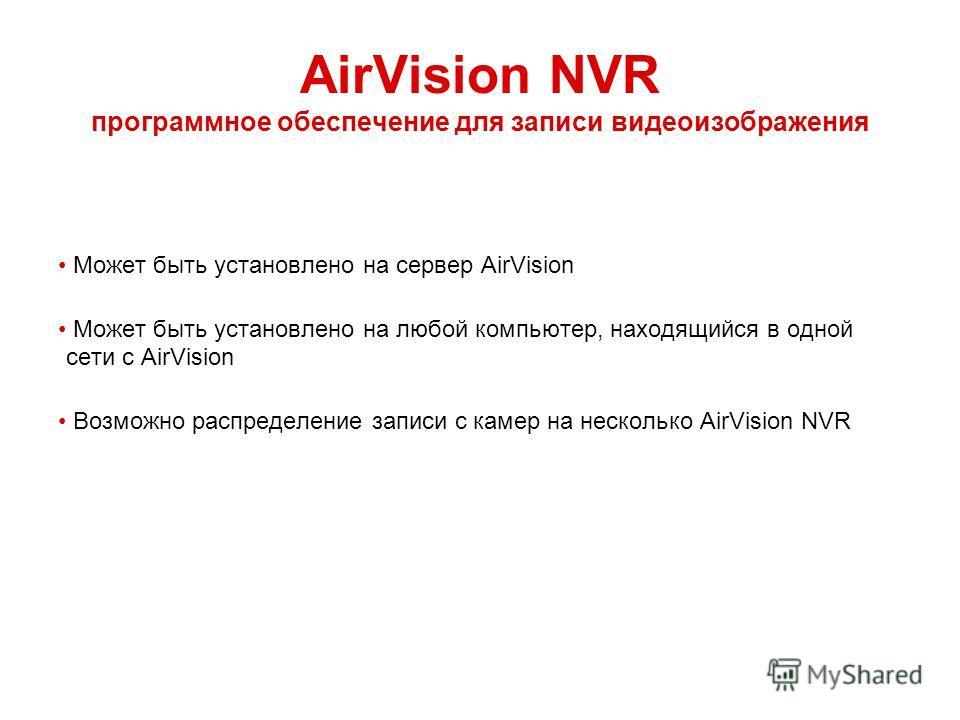 AirVision NVR программное обеспечение для записи видеоизображения Может быть установлено на сервер AirVision Может быть установлено на любой компьютер, находящийся в одной сети с AirVision Возможно распределение записи с камер на несколько AirVision