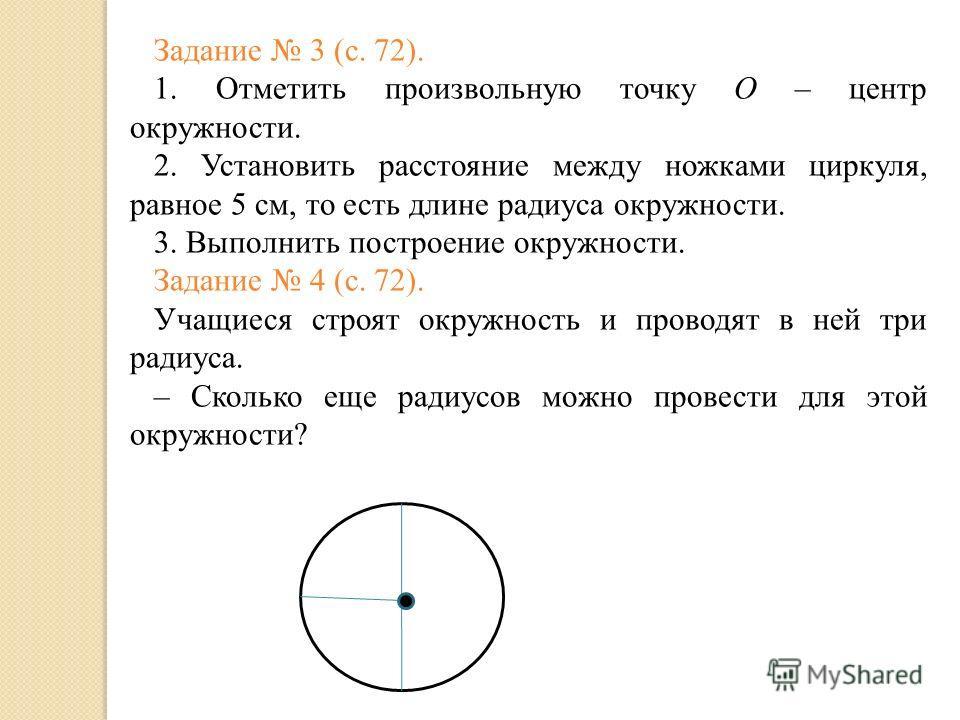 Задание 3 (с. 72). 1. Отметить произвольную точку О – центр окружности. 2. Установить расстояние между ножками циркуля, равное 5 см, то есть длине радиуса окружности. 3. Выполнить построение окружности. Задание 4 (с. 72). Учащиеся строят окружность и