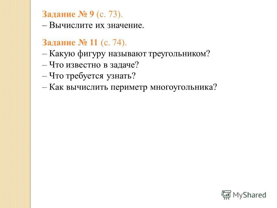 Задание 9 (с. 73). – Вычислите их значение. Задание 11 (с. 74). – Какую фигуру называют треугольником? – Что известно в задаче? – Что требуется узнать? – Как вычислить периметр многоугольника?