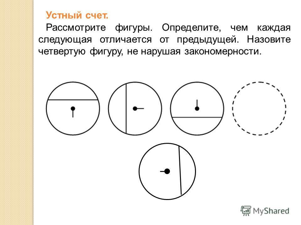 Устный счет. Рассмотрите фигуры. Определите, чем каждая следующая отличается от предыдущей. Назовите четвертую фигуру, не нарушая закономерности.