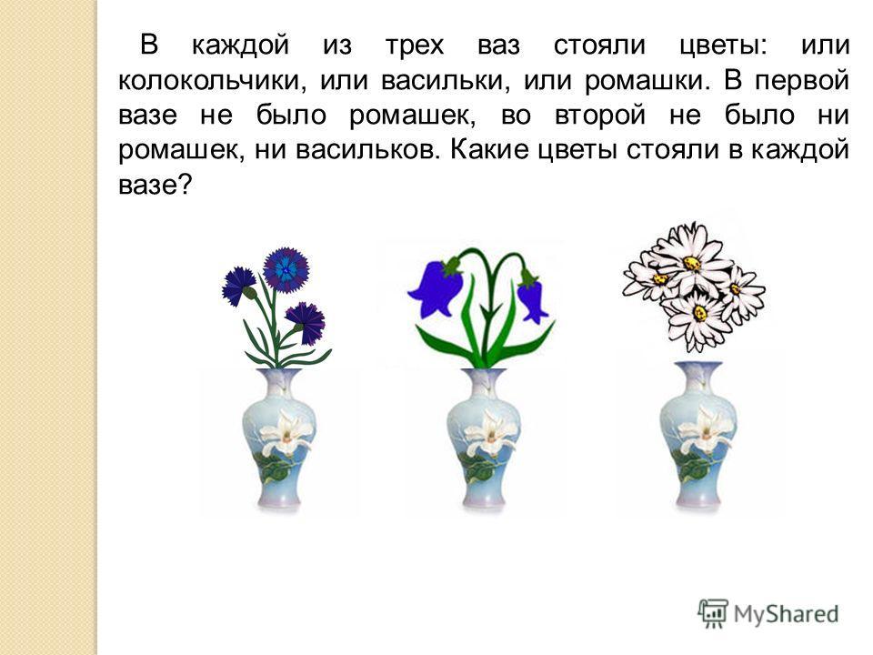 В каждой из трех ваз стояли цветы: или колокольчики, или васильки, или ромашки. В первой вазе не было ромашек, во второй не было ни ромашек, ни васильков. Какие цветы стояли в каждой вазе?