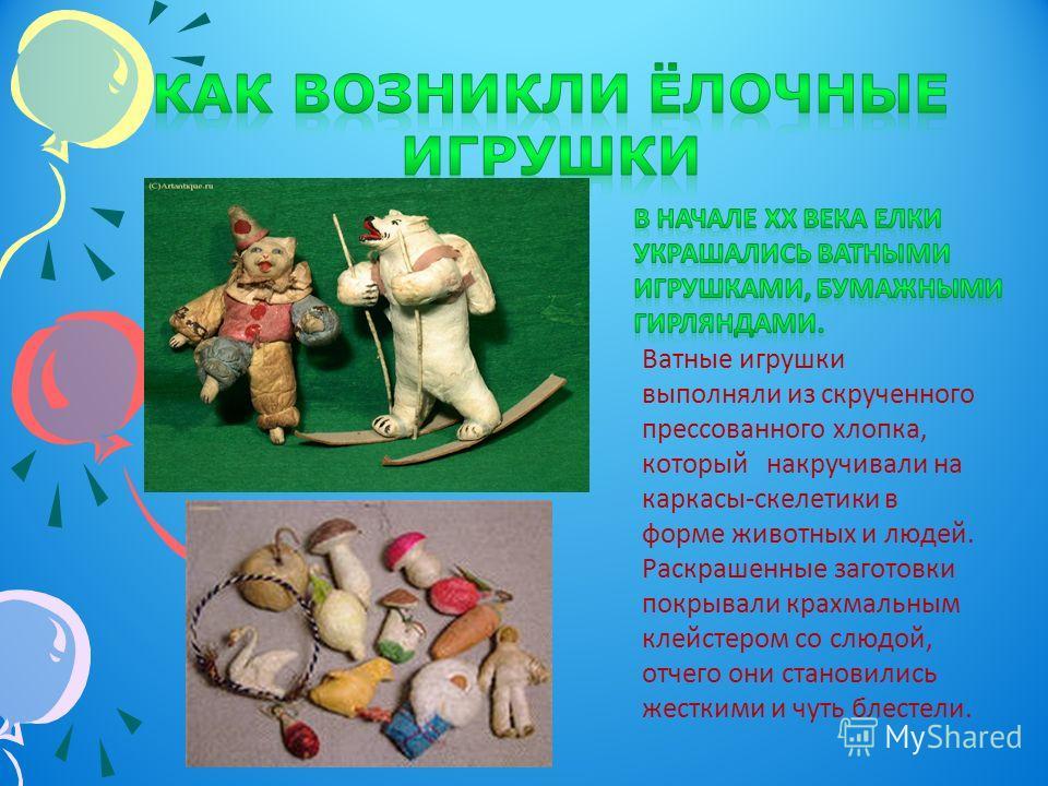 Ватные игрушки выполняли из скрученного прессованного хлопка, который накручивали на каркасы-скелетики в форме животных и людей. Раскрашенные заготовки покрывали крахмальным клейстером со слюдой, отчего они становились жесткими и чуть блестели.