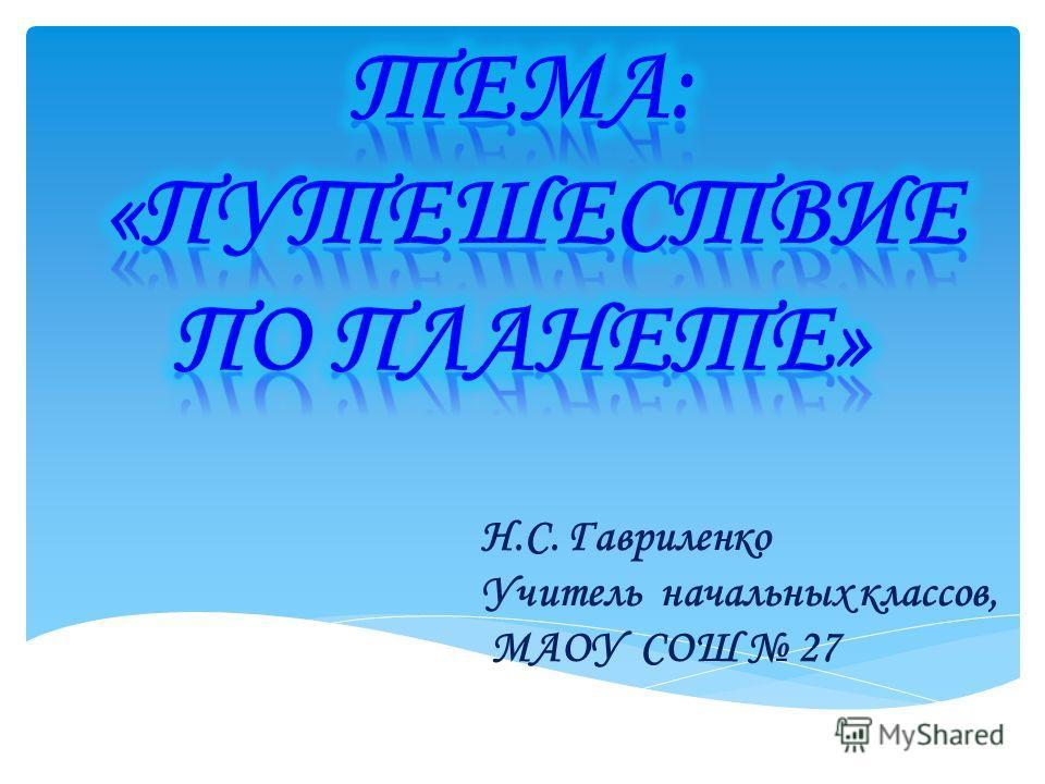 Н.С. Гавриленко Учитель начальных классов, МАОУ СОШ 27