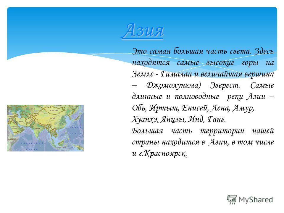 Азия Это самая большая часть света. Здесь находятся самые высокие горы на Земле - Гималаи и величайшая вершина – Джомолунгма) Эверест. Самые длинные и полноводные реки Азии – Обь, Иртыш, Енисей, Лена, Амур, Хуанхэ, Янцзы, Инд, Ганг. Большая часть тер