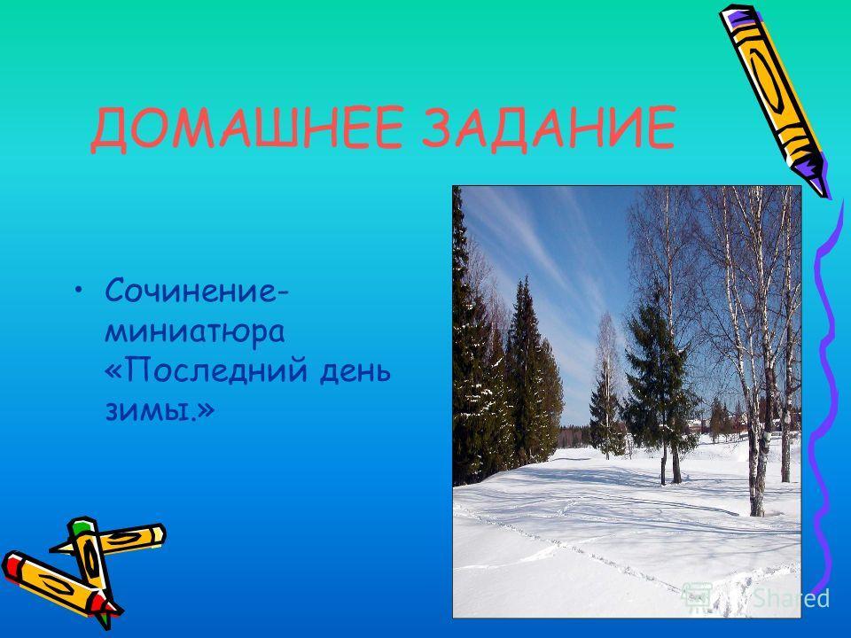 ДОМАШНЕЕ ЗАДАНИЕ Сочинение- миниатюра «Последний день зимы.»