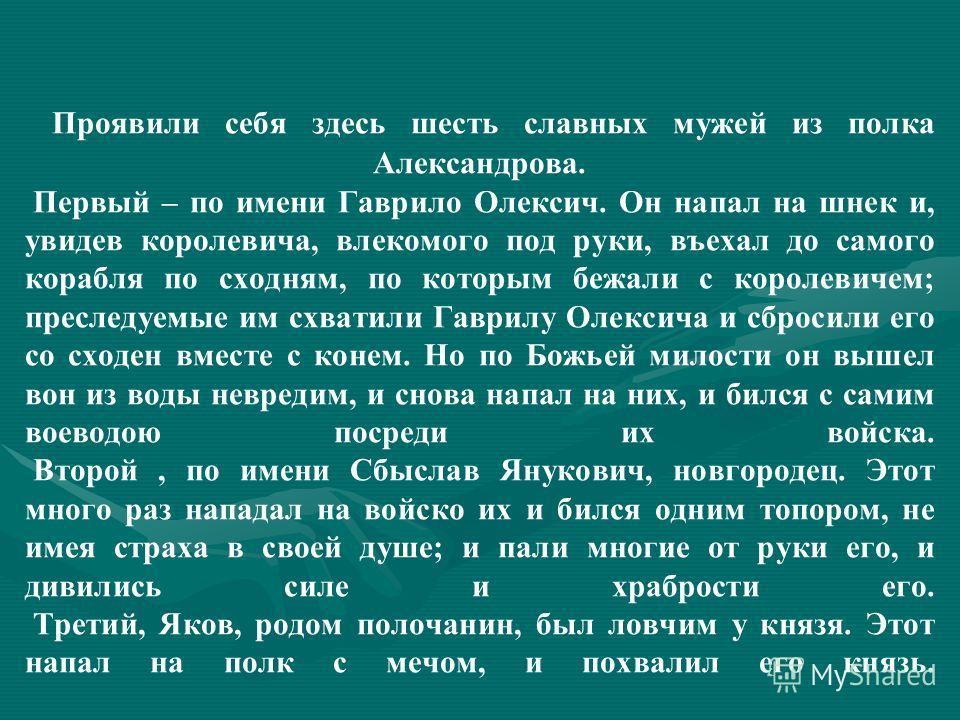 Проявили себя здесь шесть славных мужей из полка Александрова. Первый – по имени Гаврило Олексич. Он напал на шнек и, увидев королевича, влекомого под руки, въехал до самого корабля по сходням, по которым бежали с королевичем; преследуемые им схватил