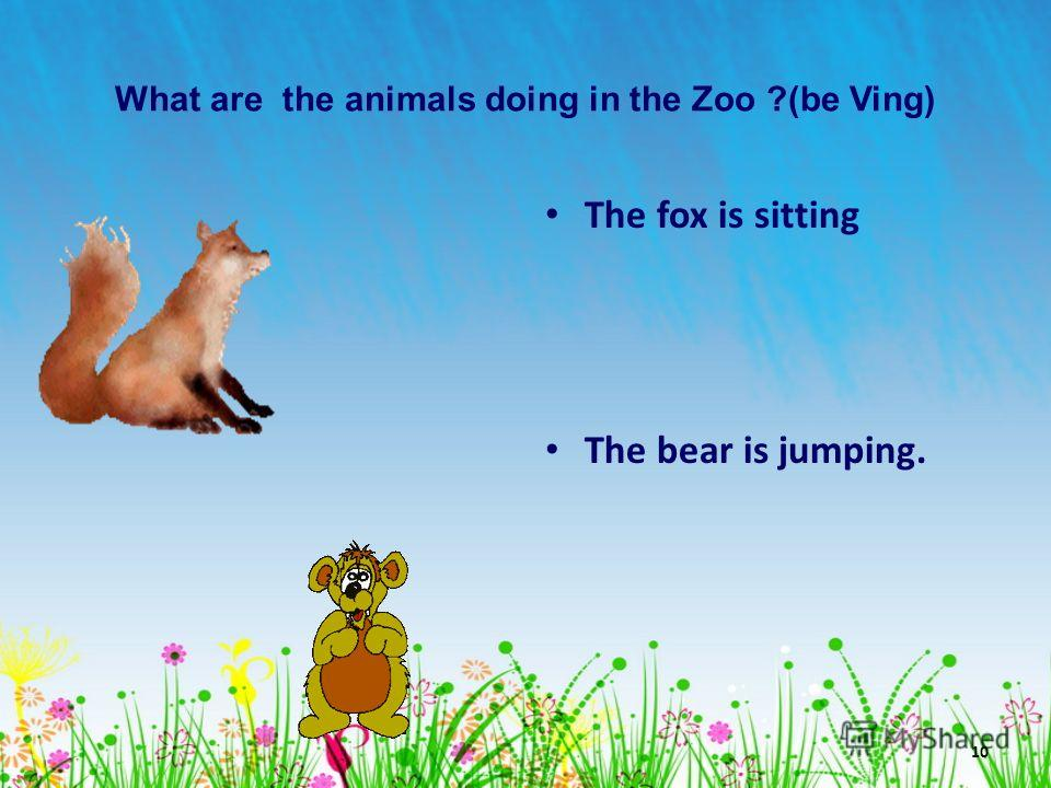 10 What are the animals doing in the Zoo ?(be Ving) The fox is sitting The bear is jumping.