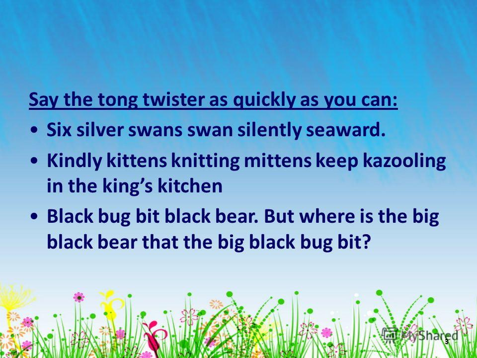 3 Say the tong twister as quickly as you can: Six silver swans swan silently seaward. Kindly kittens knitting mittens keep kazooling in the kings kitchen Black bug bit black bear. But where is the big black bear that the big black bug bit?