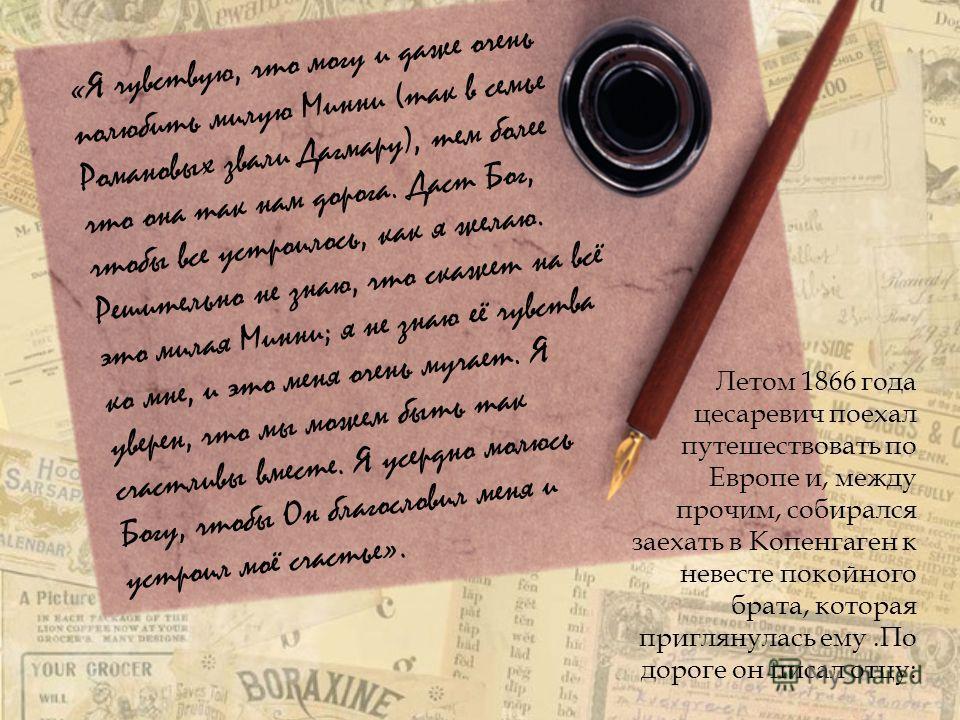 «Я чувствую, что могу и даже очень полюбить милую Минни (так в семье Романовых звали Дагмару), тем более что она так нам дорога. Даст Бог, чтобы все устроилось, как я желаю. Решительно не знаю, что скажет на всё это милая Минни; я не знаю её чувства