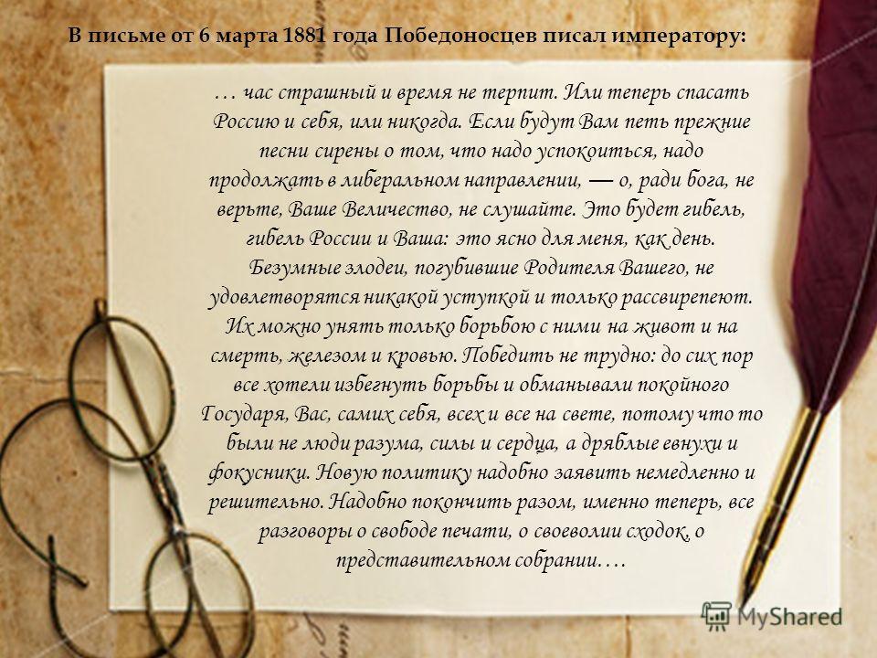 В письме от 6 марта 1881 года Победоносцев писал императору: … час страшный и время не терпит. Или теперь спасать Россию и себя, или никогда. Если будут Вам петь прежние песни сирены о том, что надо успокоиться, надо продолжать в либеральном направле