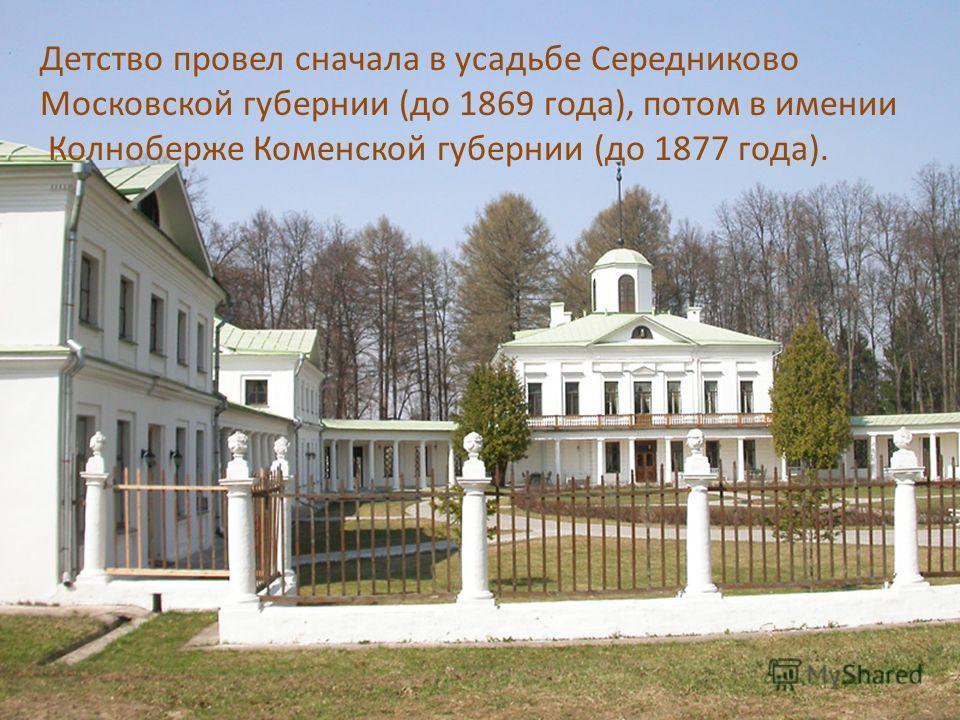 Детство провел сначала в усадьбе Середниково Московской губернии (до 1869 года), потом в имении Колноберже Коменской губернии (до 1877 года).