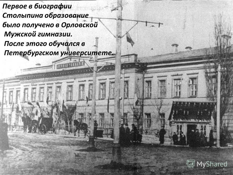 Первое в биографии Столыпина образование было получено в Орловской Мужской гимназии. После этого обучался в Петербургском университете.