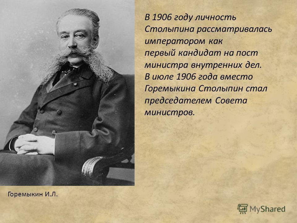 В 1906 году личность Столыпина рассматривалась императором как первый кандидат на пост министра внутренних дел. В июле 1906 года вместо Горемыкина Столыпин стал председателем Совета министров. Горемыкин И.Л.