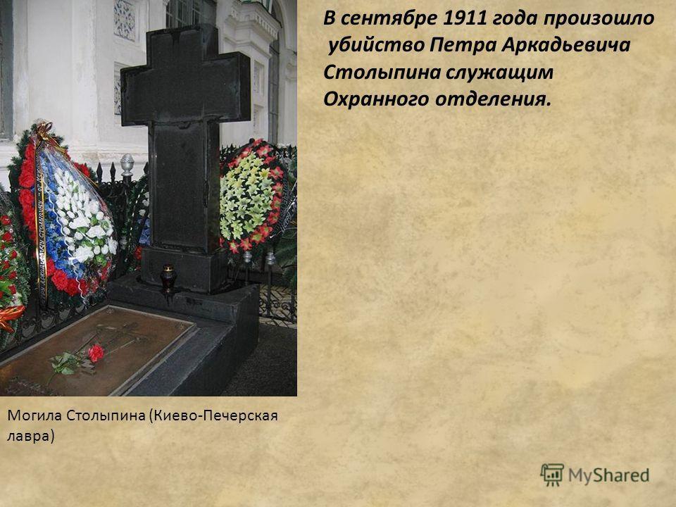 В сентябре 1911 года произошло убийство Петра Аркадьевича Столыпина служащим Охранного отделения. Могила Столыпина (Киево-Печерская лавра)