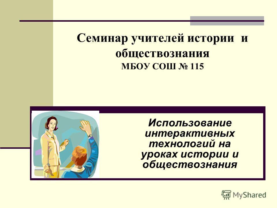 Семинар учителей истории и обществознания МБОУ СОШ 115 Использование интерактивных технологий на уроках истории и обществознания