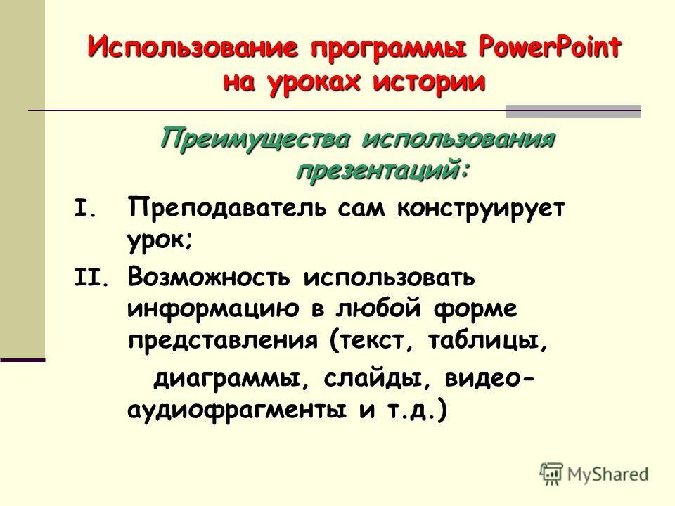 Использование программы PowerPoint на уроках истории Преимущества использования презентаций: I. Преподаватель сам конструирует урок; II. Возможность использовать информацию в любой форме представления (текст, таблицы, диаграммы, слайды, видео- аудиоф