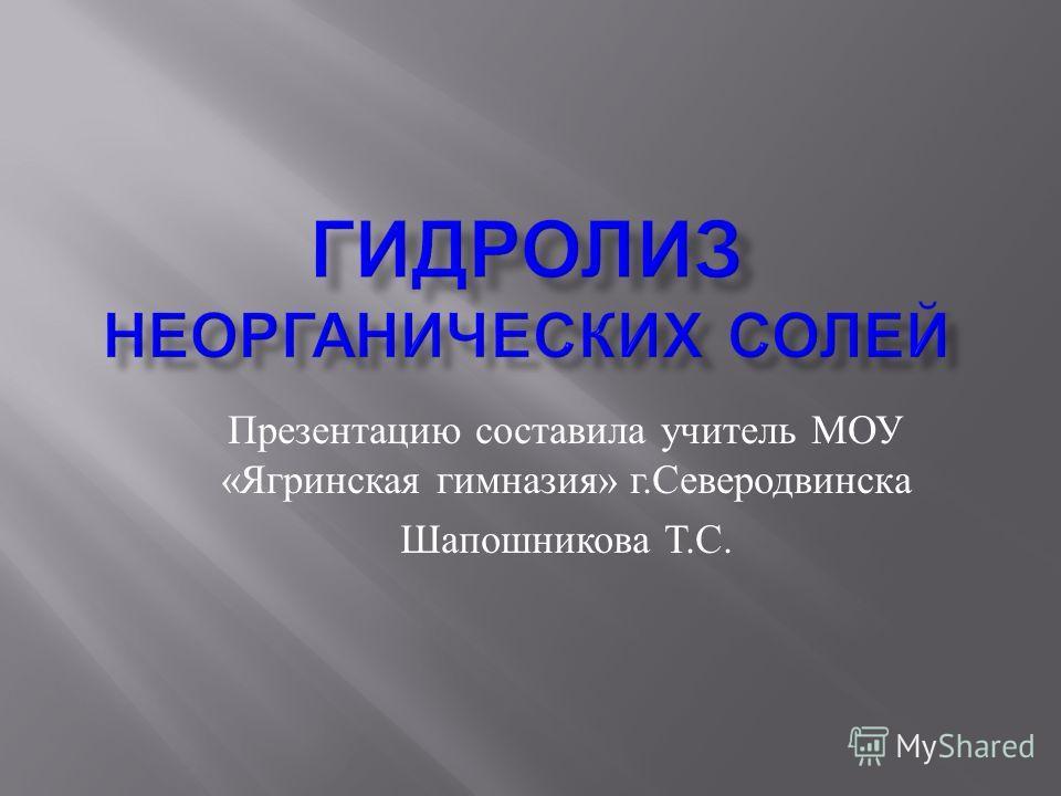 Презентацию составила учитель МОУ « Ягринская гимназия » г. Северодвинска Шапошникова Т. С.