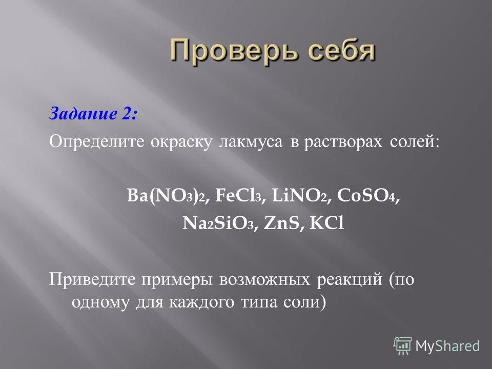 Задание 2: Определите окраску лакмуса в растворах солей : Ba(NO 3 ) 2, FeCl 3, LiNO 2, CoSO 4, Na 2 SiO 3, ZnS, KCl Приведите примеры возможных реакций ( по одному для каждого типа соли )