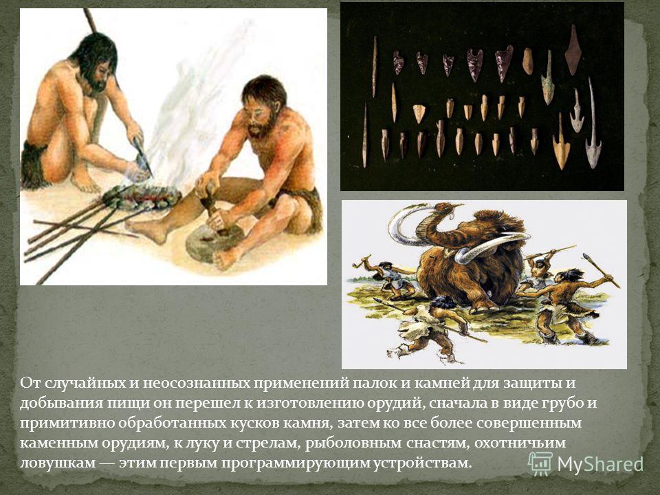 От случайных и неосознанных применений палок и камней для защиты и добывания пищи он перешел к изготовлению орудий, сначала в виде грубо и примитивно обработанных кусков камня, затем ко все более совершенным каменным орудиям, к луку и стрелам, рыболо